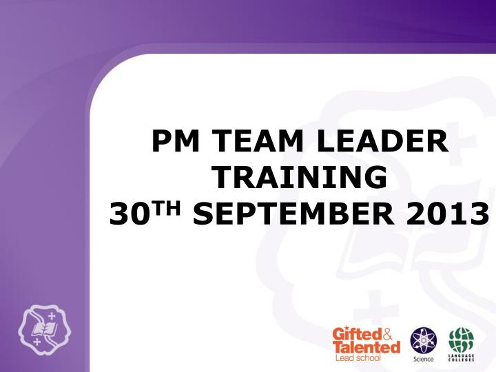 Pm team leader training 30 th september 2013