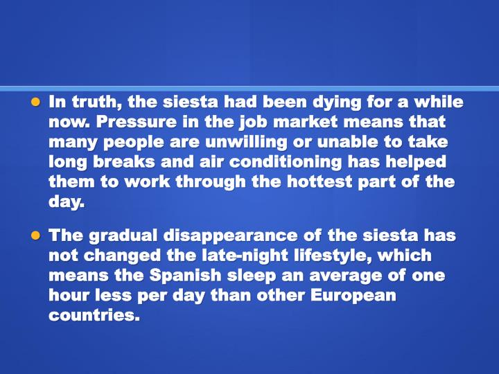 In truth, the siesta had been dying for a while now. Pressure in the job market means that many people are unwilling or unable to take long breaks and air conditioning has helped them to work through the hottest part of the day.