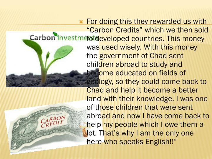 """For doing this they rewarded us with """"Carbon Credits"""" which we then sold to developed countries. This money was used wisely. With this money the government of Chad sent children abroad to study and become educated on fields of geology, so they could come back to Chad and help it become a better land with their knowledge. I was one of those children that were sent abroad and now I have come back to help my people which I owe them a lot. That's why I am the only one here"""