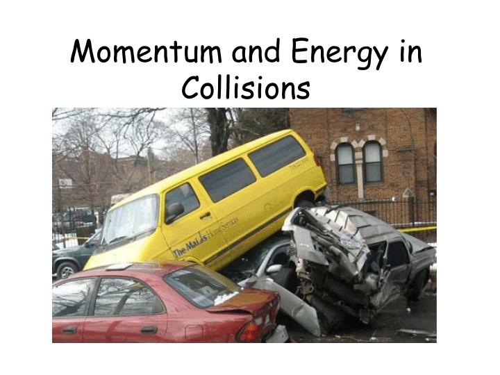 Momentum and Energy in             Collisions