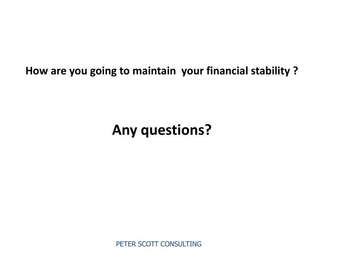 How are you going to maintain  your financial stability ?