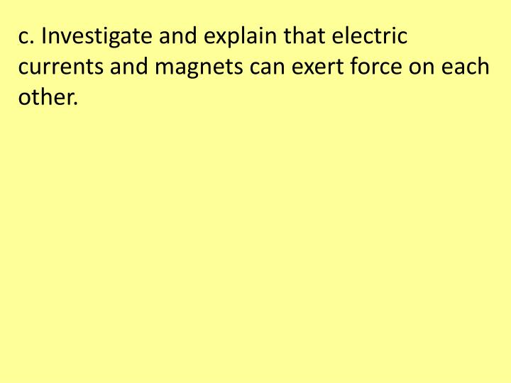 c. Investigate and explain that electric currents and magnets can exert force on each other.