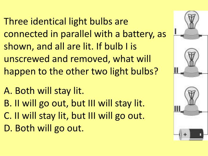 Three identical light bulbs are connected in parallel with a battery, as shown, and all are lit. If bulb I is unscrewed and removed, what will happen to the other two light bulbs?