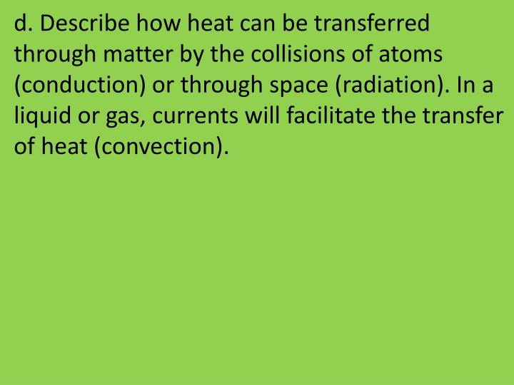 d. Describe how heat can be transferred through matter by the collisions of atoms (conduction) or through space (radiation). In a liquid or gas, currents will facilitate the transfer of heat (convection).