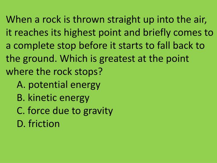 When a rock is thrown straight up into the air, it reaches its highest point and briefly comes to a complete stop before it starts to fall back to the ground. Which is greatest at the point where the rock stops?