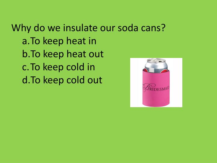 Why do we insulate our soda cans?