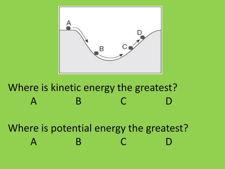 Where is kinetic energy the greatest?