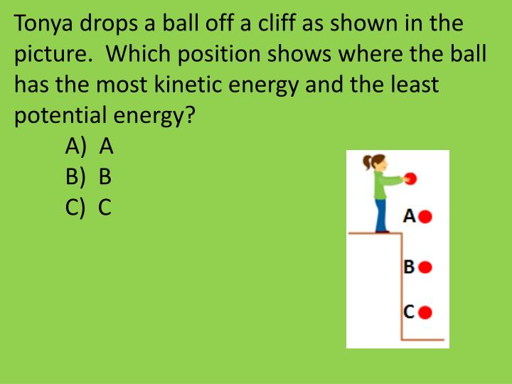 Tonya drops a ball off a cliff as shown in the picture.  Which position shows where the ball has the most kinetic energy and the least potential energy?