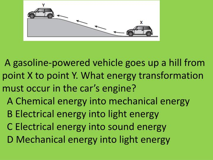 A gasoline-powered vehicle goes up a hill from point X to point Y. What energy transformation must occur in the car's engine?