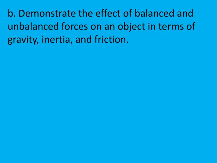 b. Demonstrate the effect of balanced and unbalanced forces on an object in terms of gravity, inertia, and friction.