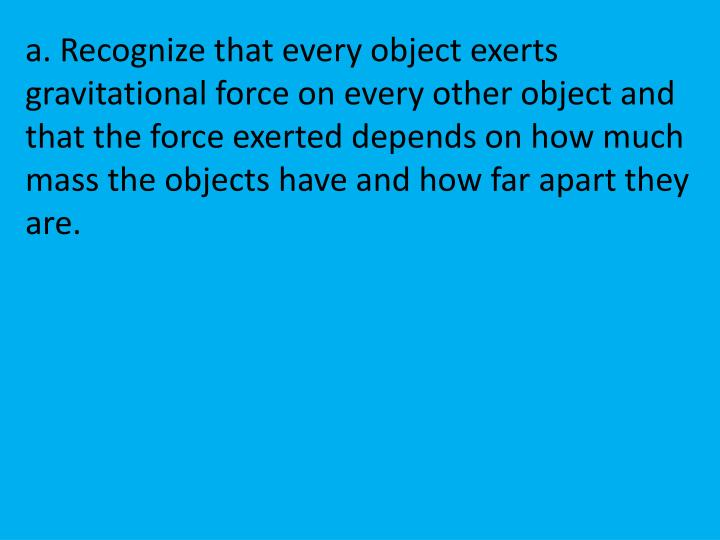 a. Recognize that every object exerts gravitational force on every other object and that the force exerted depends on how much mass the objects have and how far apart they are.