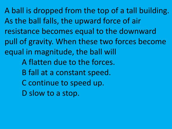 A ball is dropped from the top of a tall building. As the ball falls, the upward force of air resistance becomes equal to the downward pull of gravity. When these two forces become equal in magnitude, the ball will