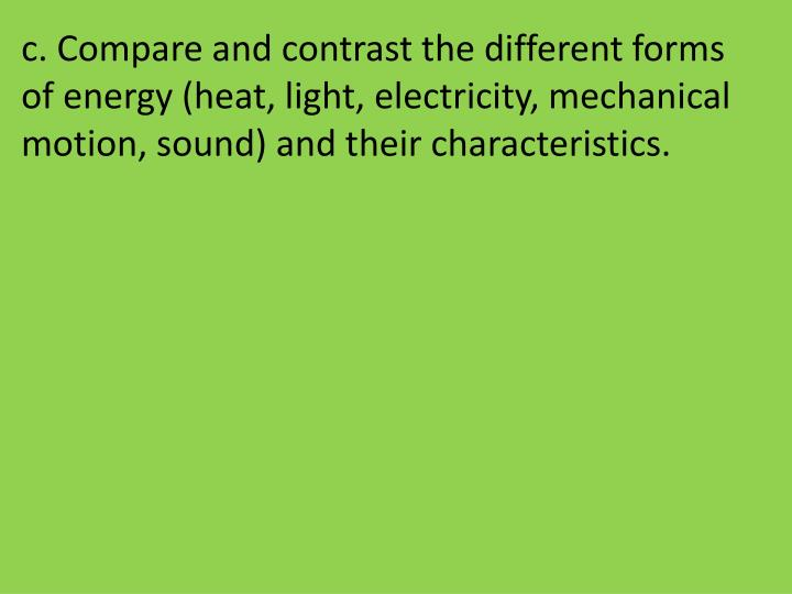 c. Compare and contrast the different forms of energy (heat, light, electricity, mechanical motion, sound) and their characteristics.
