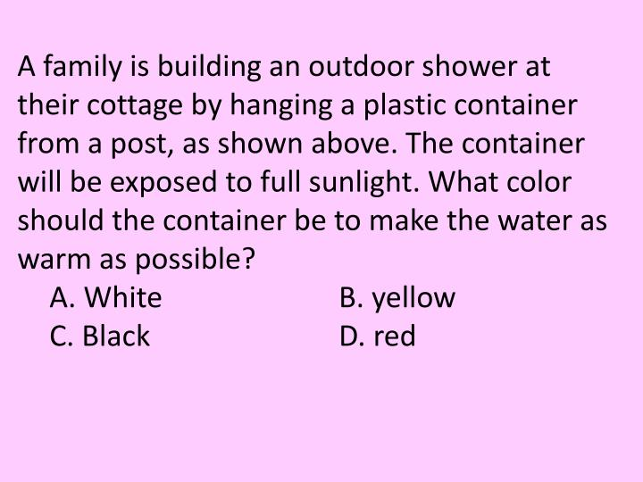 A family is building an outdoor shower at their cottage by hanging a plastic container from a post, as shown above. The container will be exposed to full sunlight. What color should the container be to make the water as warm as possible?