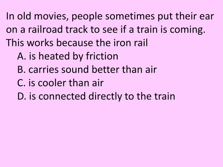 In old movies, people sometimes put their ear on a railroad track to see if a train is coming. This works because the iron rail
