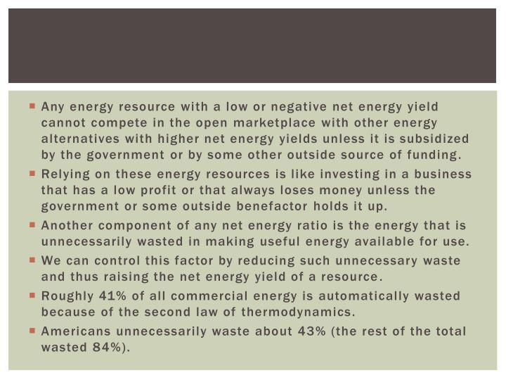 Any energy resource with a low or negative net energy yield cannot compete in the open