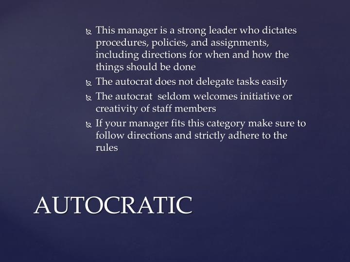 This manager is a strong leader who dictates procedures, policies, and assignments, including directions for when and how the things should be done