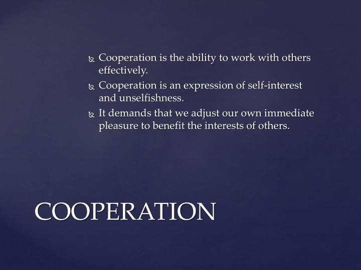 Cooperation is the ability to work with others effectively.