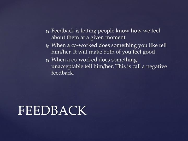 Feedback is letting people know how we feel about them at a given moment