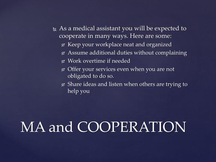 As a medical assistant you will be expected to cooperate in many ways. Here are some: