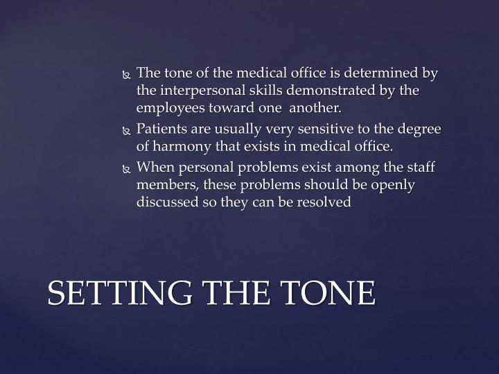 The tone of the medical office is determined by the interpersonal skills demonstrated by the employees toward one  another.