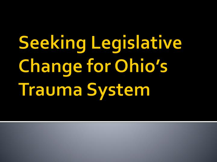 Seeking legislative change for ohio s trauma system