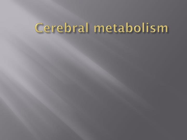 Cerebral metabolism