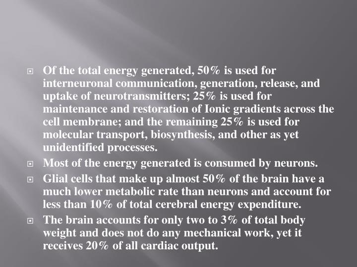 Of the total energy generated, 50% is used for interneuronal communication, generation, release, and uptake of neurotransmitters; 25% is used for maintenance and restoration of Ionic gradients across the cell membrane; and the remaining 25% is used for molecular transport, biosynthesis, and other as yet unidentified processes.