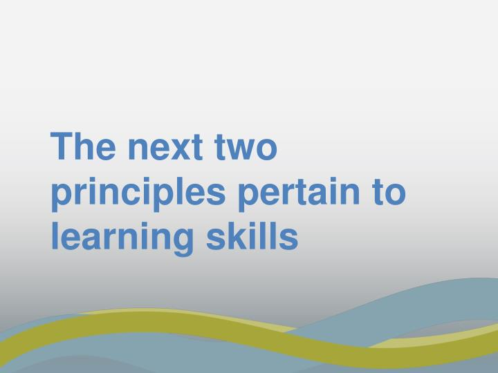 The next two principles pertain to learning skills