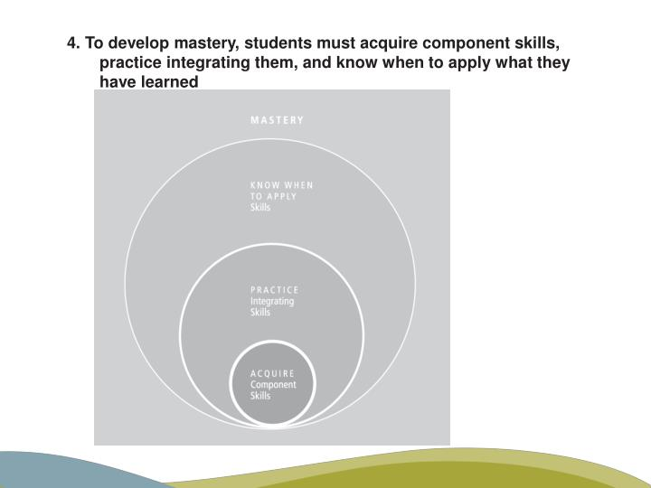 4. To develop mastery, students must acquire component skills, practice integrating them, and know when to apply what they have learned