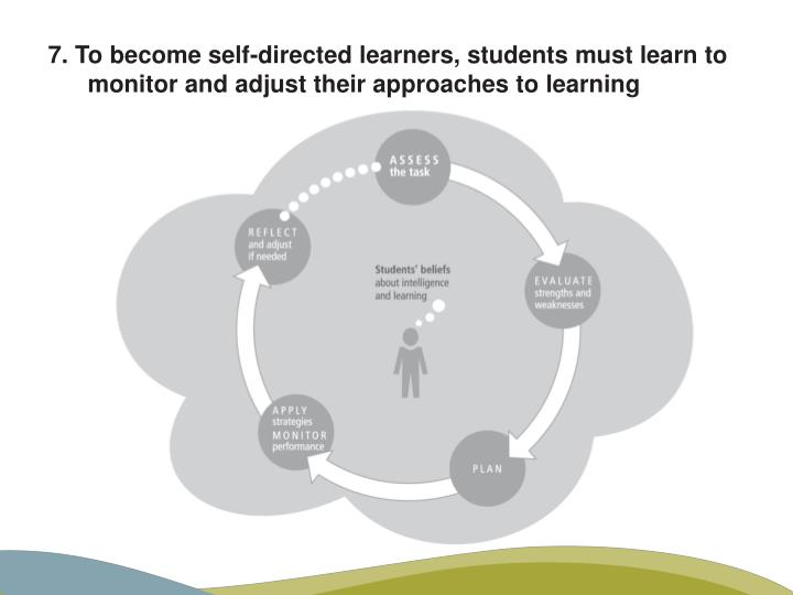 7. To become self-directed learners, students must learn to monitor and adjust their approaches to learning