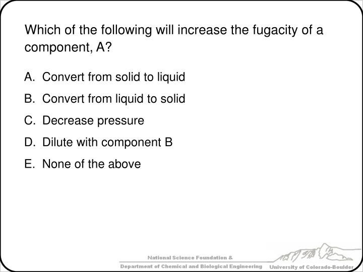 Which of the following will increase the fugacity of a component, A?