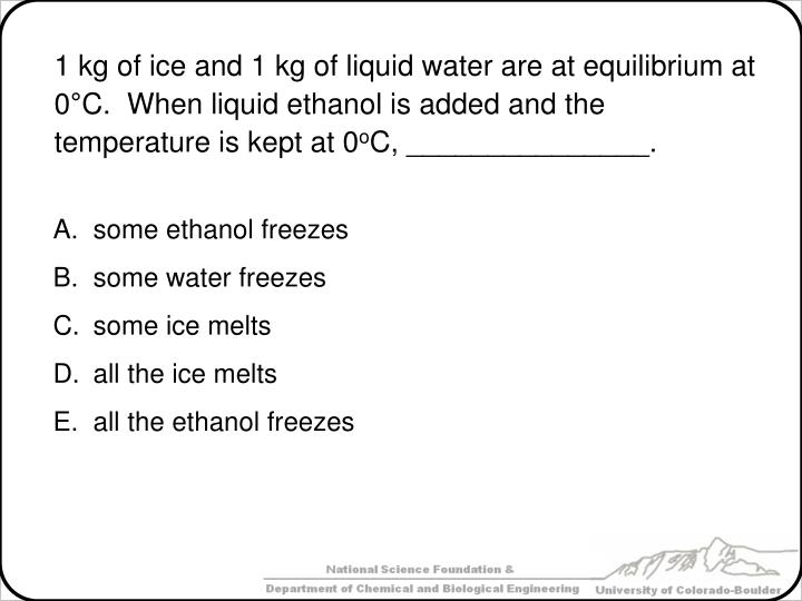 1 kg of ice and 1 kg of liquid water are at equilibrium at 0°C.  When liquid ethanol is added and the temperature is kept at 0