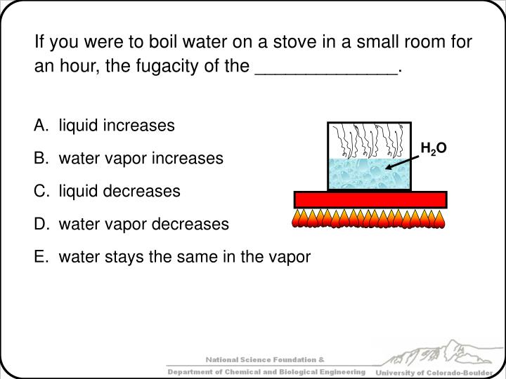 If you were to boil water on a stove in a small room for an hour, the fugacity of the ______________.