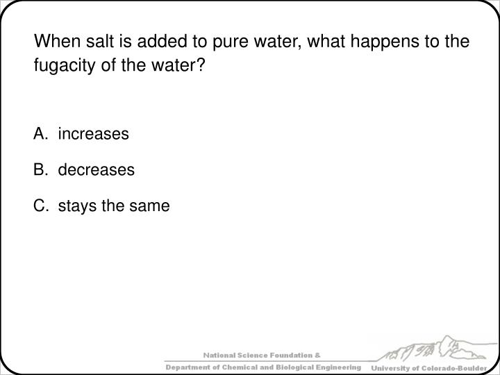 When salt is added to pure water, what happens to the fugacity of the water?