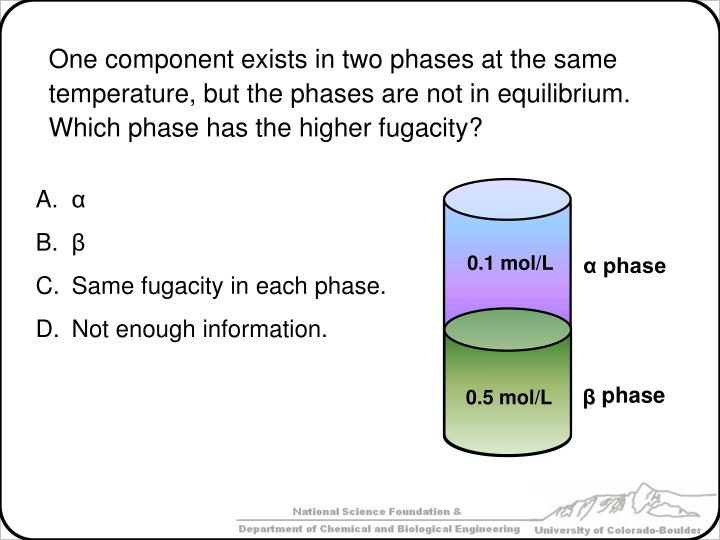 One component exists in two phases at the same temperature, but the phases are not in equilibrium.  Which phase has the higher fugacity?
