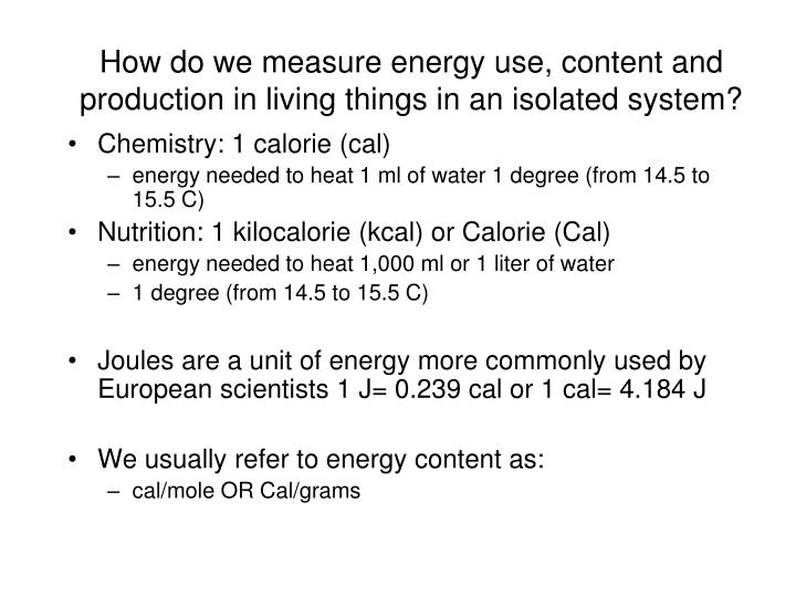How do we measure energy use, content and production in living things in an isolated system?