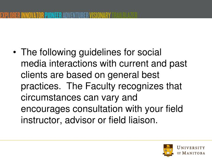 The following guidelines for social media interactions with current and past clients are based on general best practices.  The Faculty recognizes that circumstances can vary and encourages consultation with your field instructor, advisor or field liaison.