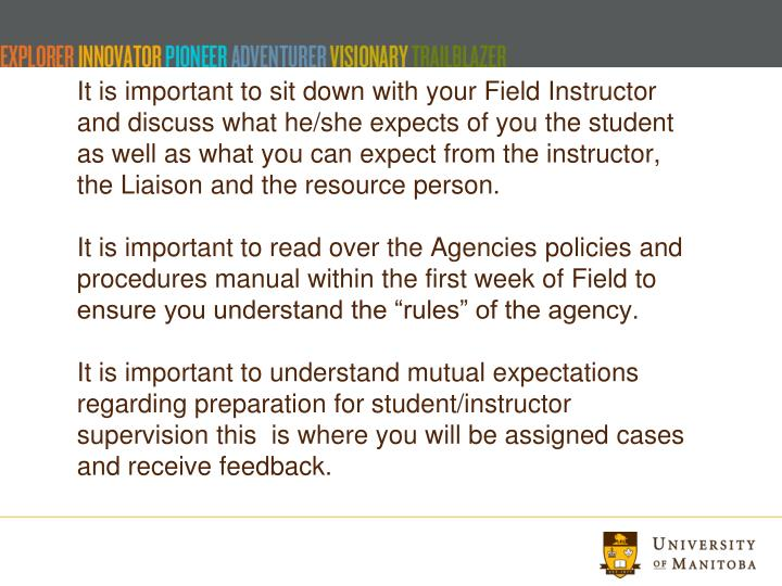 It is important to sit down with your Field Instructor and discuss what he/she expects of you the student as well as what you can expect from the instructor, the Liaison and the resource person.