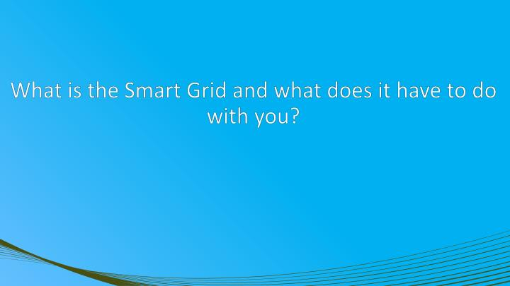 What is the Smart Grid and what does it have to do with you?