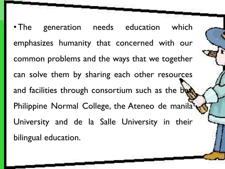 The generation needs education which emphasizes humanity that concerned with our common problems and the ways that we together can solve them by sharing each other resources and facilities through consortium such as the bet. Philippine Normal College, the
