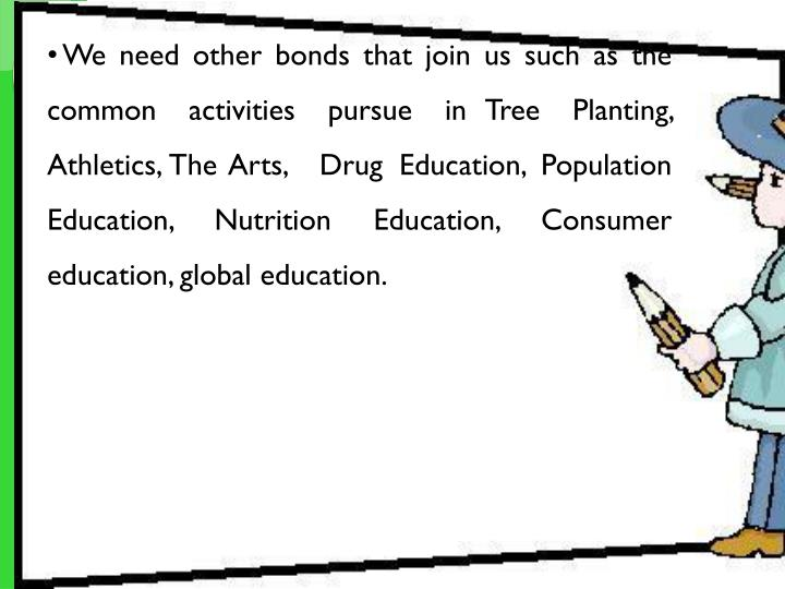 We need other bonds that join us such as the common activities pursue in Tree Planting, Athletics, The Arts,  Drug Education, Population Education, Nutrition Education, Consumer education, global education.