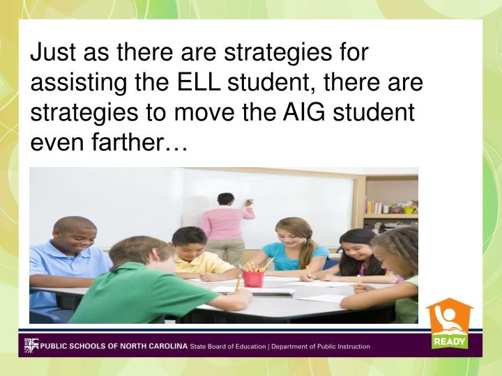 Just as there are strategies for assisting the ELL student, there are strategies to move the AIG student even farther…