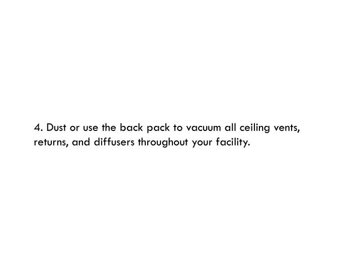 4. Dust or use the back pack to vacuum all ceiling vents, returns, and diffusers throughout your facility.