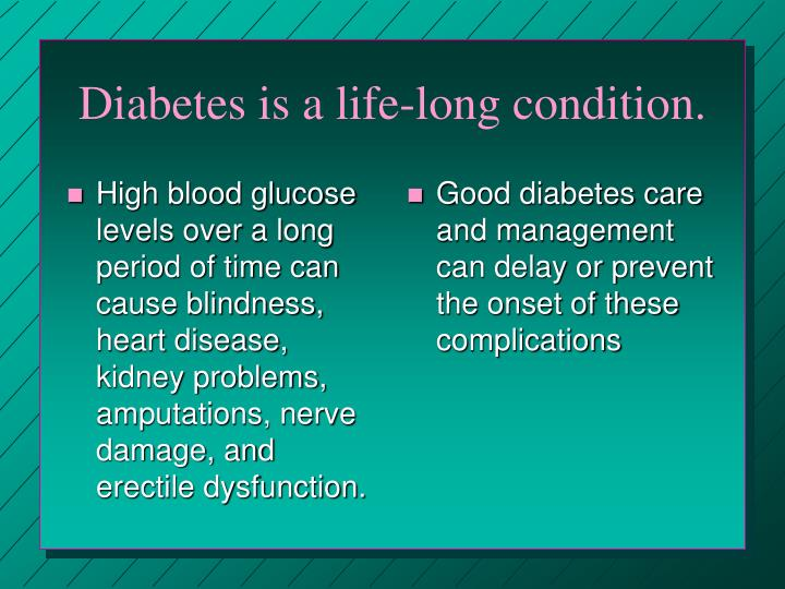 High blood glucose levels over a long period of time can cause blindness, heart disease, kidney problems, amputations, nerve damage, and erectile dysfunction.