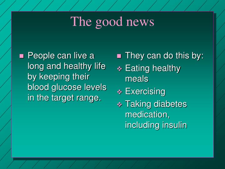 People can live a long and healthy life by keeping their blood glucose levels in the target range.