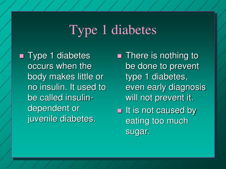 Type 1 diabetes occurs when the body makes little or no insulin. It used to be called insulin-dependent or juvenile diabetes.