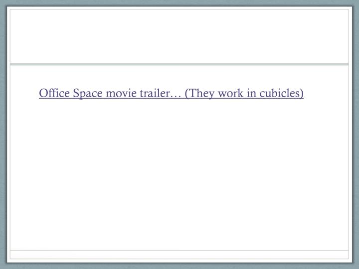 Office Space movie trailer… (They work in cubicles)