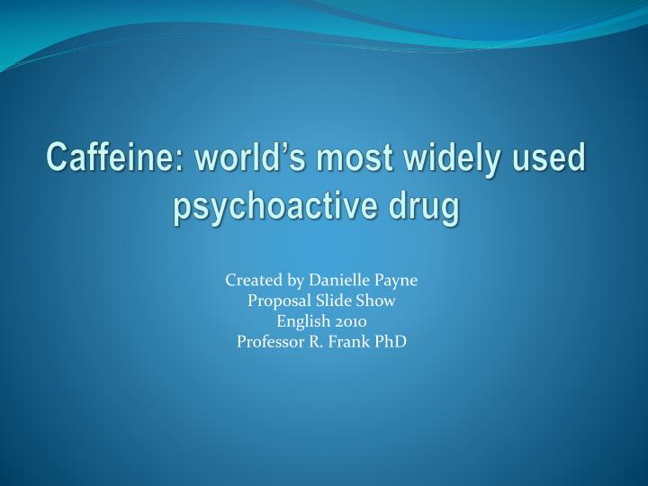 Caffeine world s most widely used psychoactive drug