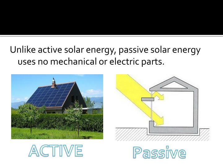 Unlike active solar energy, passive solar energy uses no mechanical or electric parts.